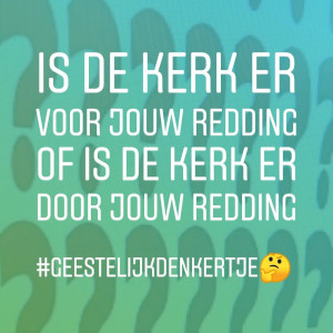 Is de kerk er voor jouw redding of is de kerk er door jouw redding